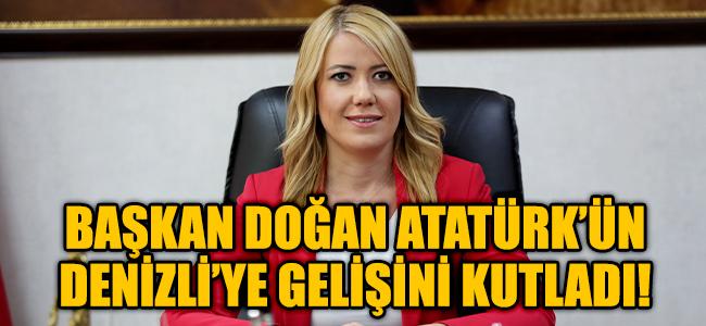 BAŞKAN DOĞAN ATATÜRK'ÜN DENİZLİ'YE GELİŞİNİ KUTLADI!
