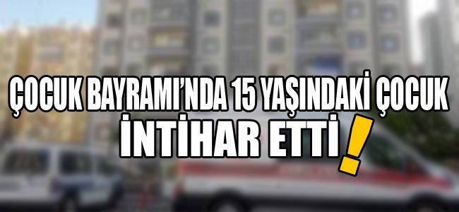Çocuk Bayramı'nda 15 yaşındaki çocuk intihar etti!