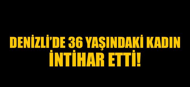 Denizli'de 36 yaşındaki kadın intihar etti!