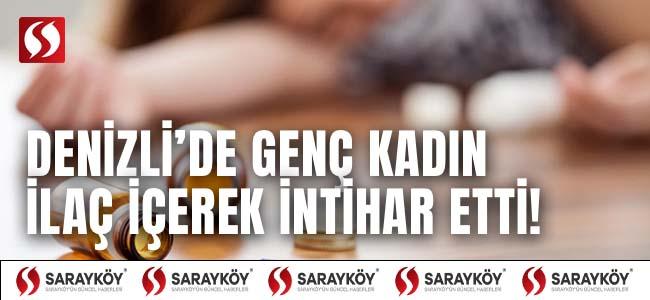 Denizli'de genç kadın ilaç içerek intihar etti!