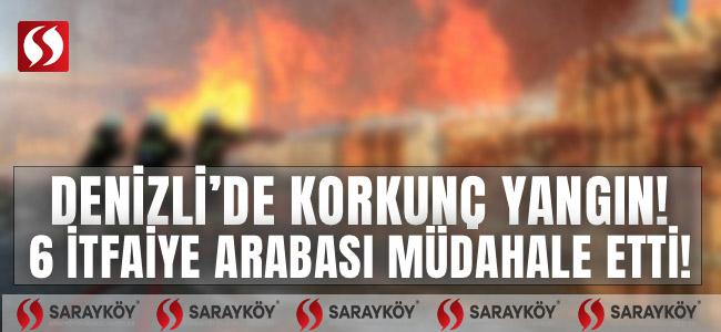 Denizli'de korkunç yangın! 6 itfaiye arabası müdahale etti!