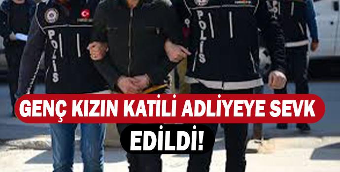 GENÇ KIZIN KATİLİ ADLİYEYE SEVK EDİLDİ!