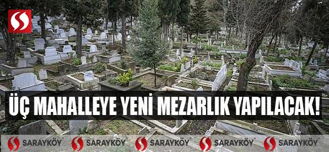 Üç mahalleye yeni mezarlık yapılacak!