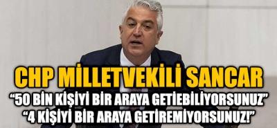 CHP'li Sancar ''50 Bin Kişiyi Bir Araya Topluyorsunuz 4 Kişiyi Bir Araya Getiremiyorsunuz!''