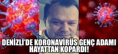 Denizli'de koronavirüs genç adamı hayattan kopardı!