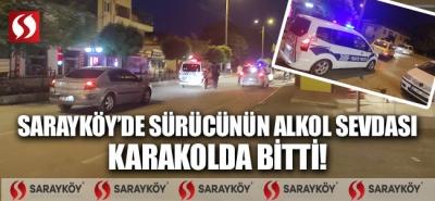 Sarayköy'de sürücünün alkol sevdası karakolda bitti!